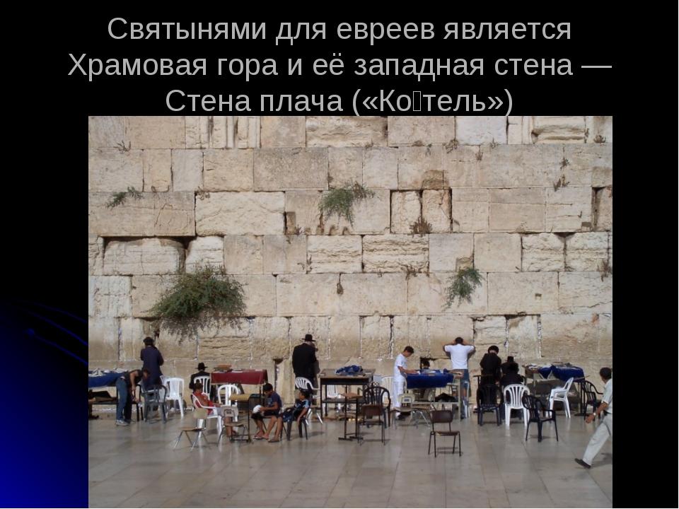 Святынями для евреев является Храмовая гора и её западная стена — Стена плача...