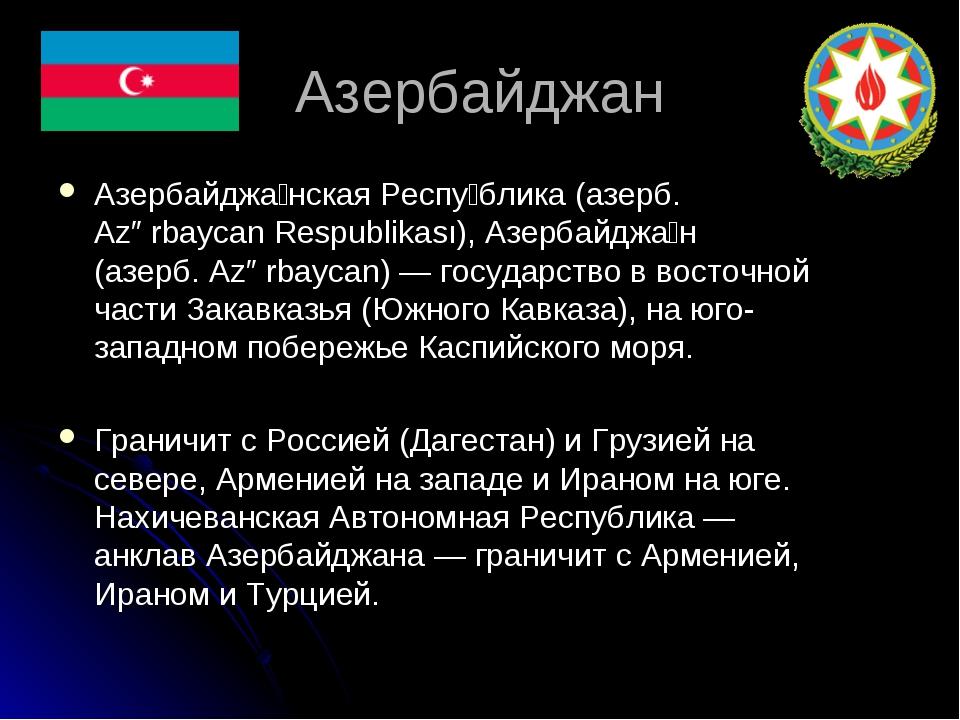 Азербайджан Азербайджа́нская Респу́блика (азерб. Azərbaycan Respublikası), Аз...