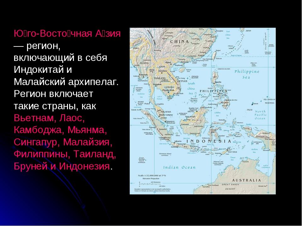 Ю́го-Восто́чная А́зия — регион, включающий в себя Индокитай и Малайский архип...