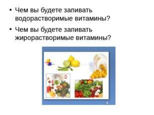 Чем вы будете запивать водорастворимые витамины? Чем вы будете запивать жиро