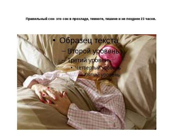 Правильный сон- это сон в прохладе, темноте, тишине и не позднее 23 часов.