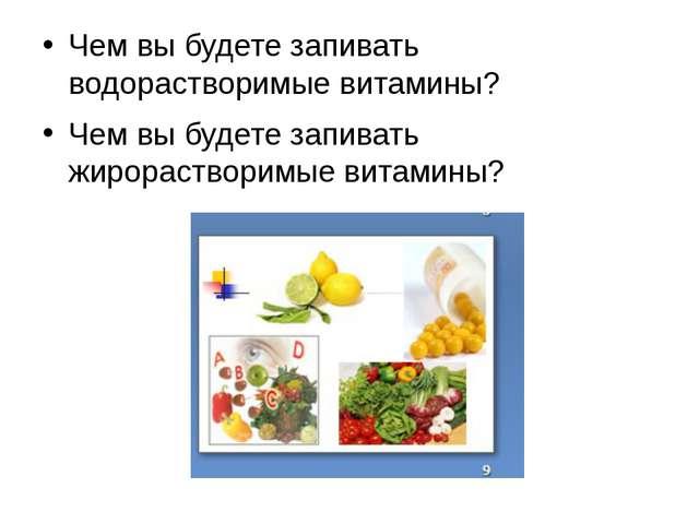 Чем вы будете запивать водорастворимые витамины? Чем вы будете запивать жиро...