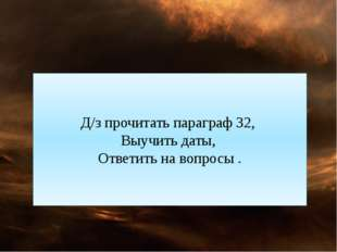 Д/з прочитать параграф 32, Выучить даты, Ответить на вопросы .