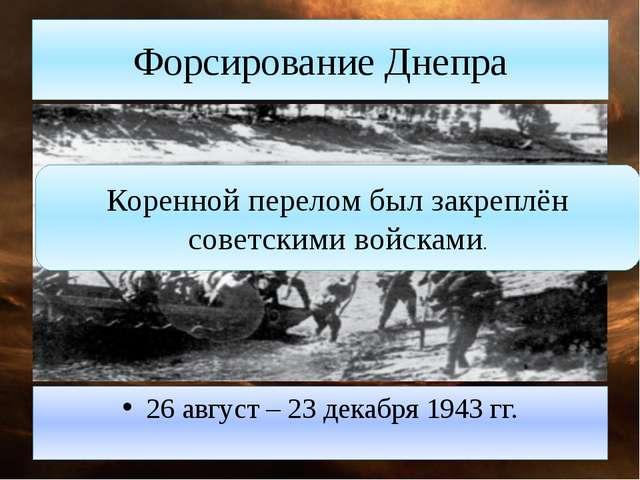 Форсирование Днепра 26 август – 23 декабря 1943 гг. Коренной перелом был закр...