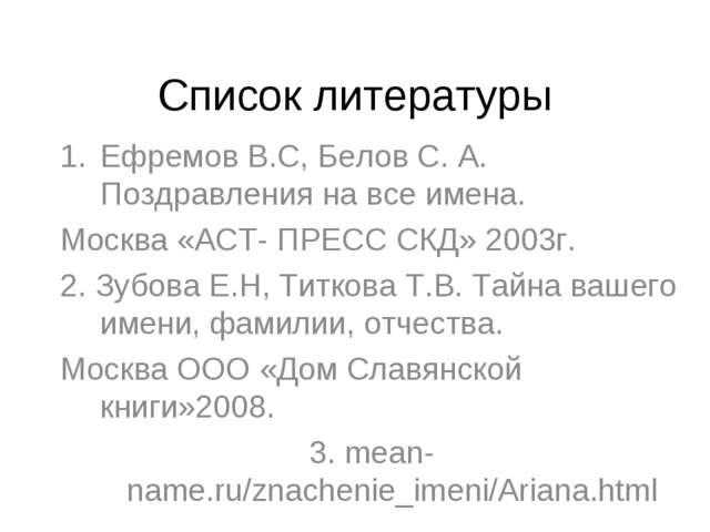 Список литературы Ефремов В.С, Белов С. А. Поздравления на все имена. Москва...