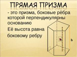 - это призма, боковые рёбра которой перпендикулярны основанию Её высота рав