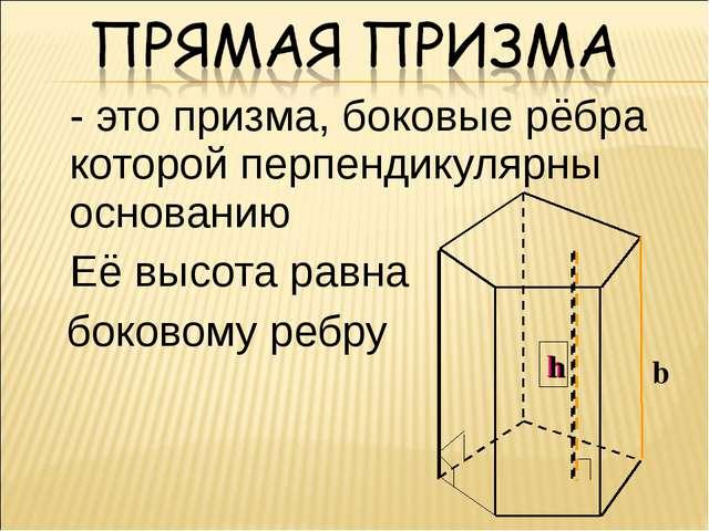 - это призма, боковые рёбра которой перпендикулярны основанию Её высота рав...