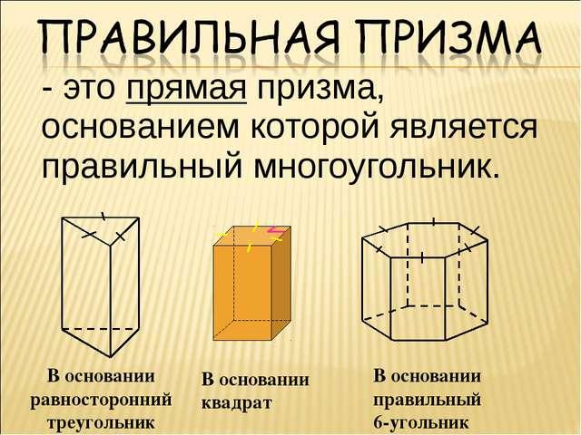 - это прямая призма, основанием которой является правильный многоугольник. В...
