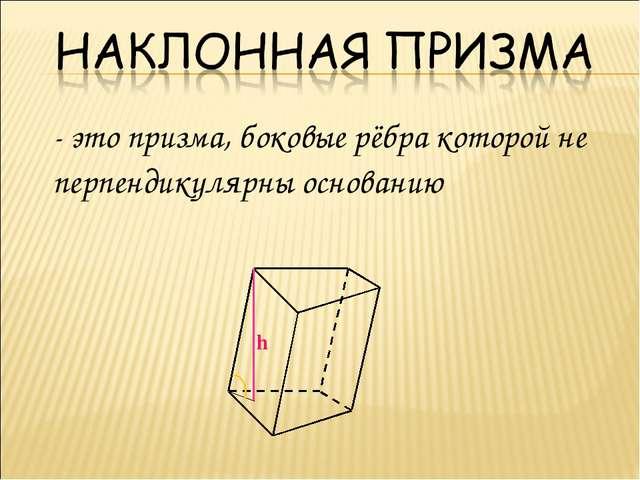 - это призма, боковые рёбра которой не перпендикулярны основанию