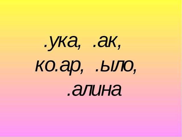 .ука, .ак, ко.ар, .ыло, .алина