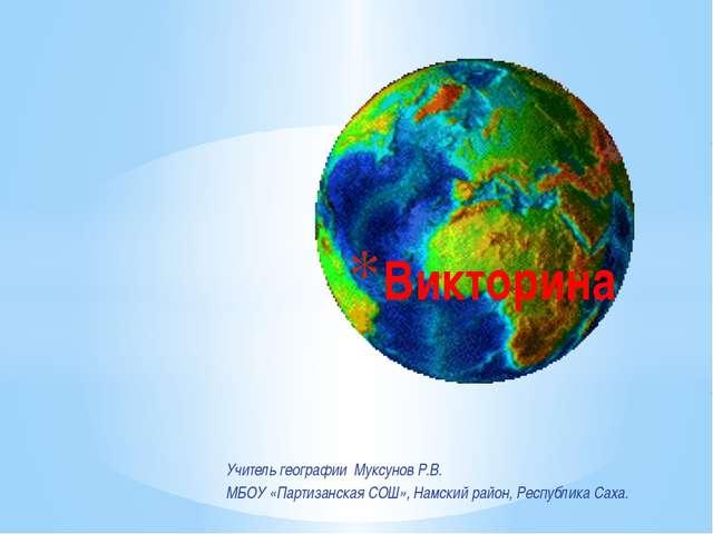 Учитель географии Муксунов Р.В. МБОУ «Партизанская СОШ», Намский район, Респу...