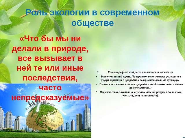 Роль экологии в современном обществе «Что бы мы ни делали в природе, все вызы...