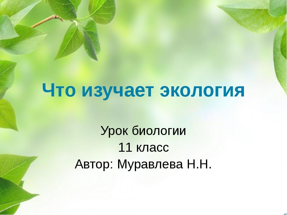 Что изучает экология Урок биологии 11 класс Автор: Муравлева Н.Н.