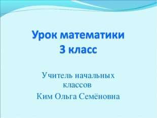 Учитель начальных классов Ким Ольга Семёновна