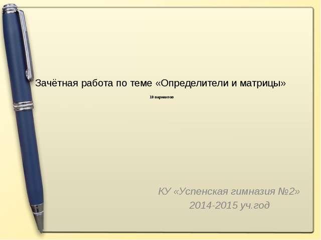 Зачётная работа по теме «Определители и матрицы» 10 вариантов КУ «Успенская г...