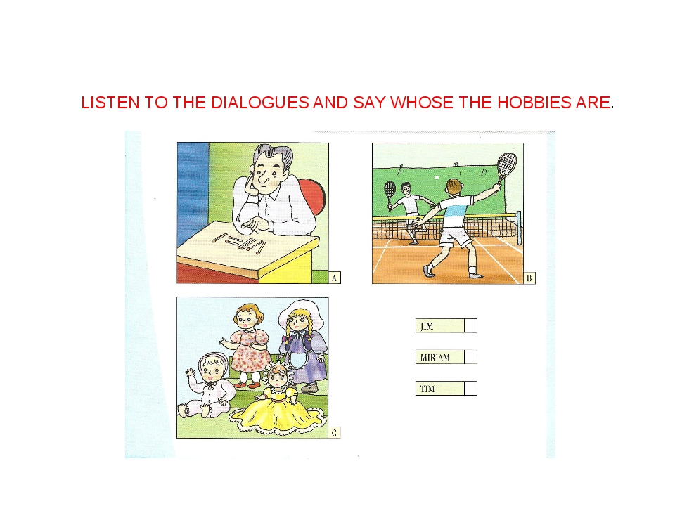 LISTEN TO THE DIALOGUES AND SAY WHOSE THE HOBBIES ARE.