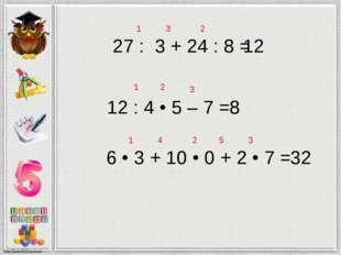 27 : 3 + 24 : 8 = 12 1 2 3 12 : 4 • 5 – 7 = 8 1 2 3 6 • 3 + 10 • 0 + 2 • 7 =