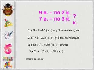 9 в. – по 2 к. 7 в. – по 3 к. ? к. 1.) 9 • 2 = 18 ( к. ) – у 9 велосипедов 2.