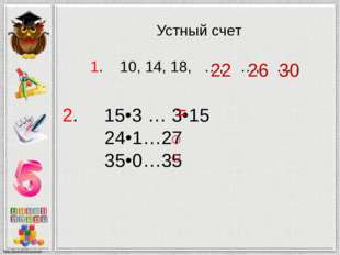 Устный счет 1. 10, 14, 18, …, …, … . 30 26 22 2. 15•3 … 3•15 24•1…27 35•0…35