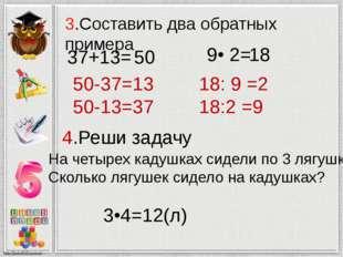3.Составить два обратных примера 37+13= 50-37=13 50-13=37 9• 2= 18: 9 =2 18:2