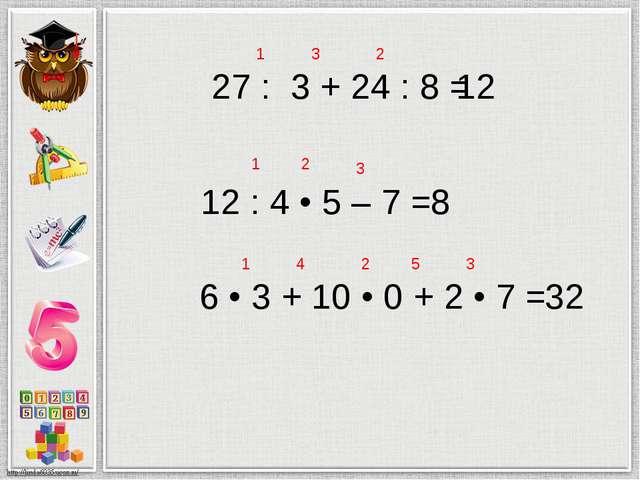 27 : 3 + 24 : 8 = 12 1 2 3 12 : 4 • 5 – 7 = 8 1 2 3 6 • 3 + 10 • 0 + 2 • 7 =...