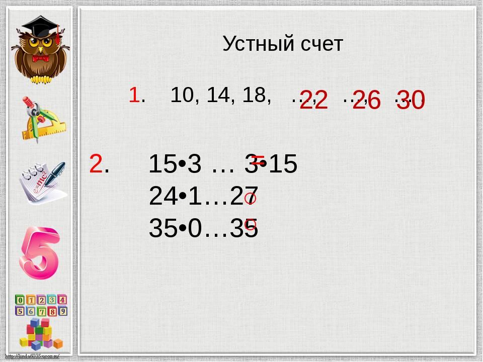 Устный счет 1. 10, 14, 18, …, …, … . 30 26 22 2. 15•3 … 3•15 24•1…27 35•0…35...