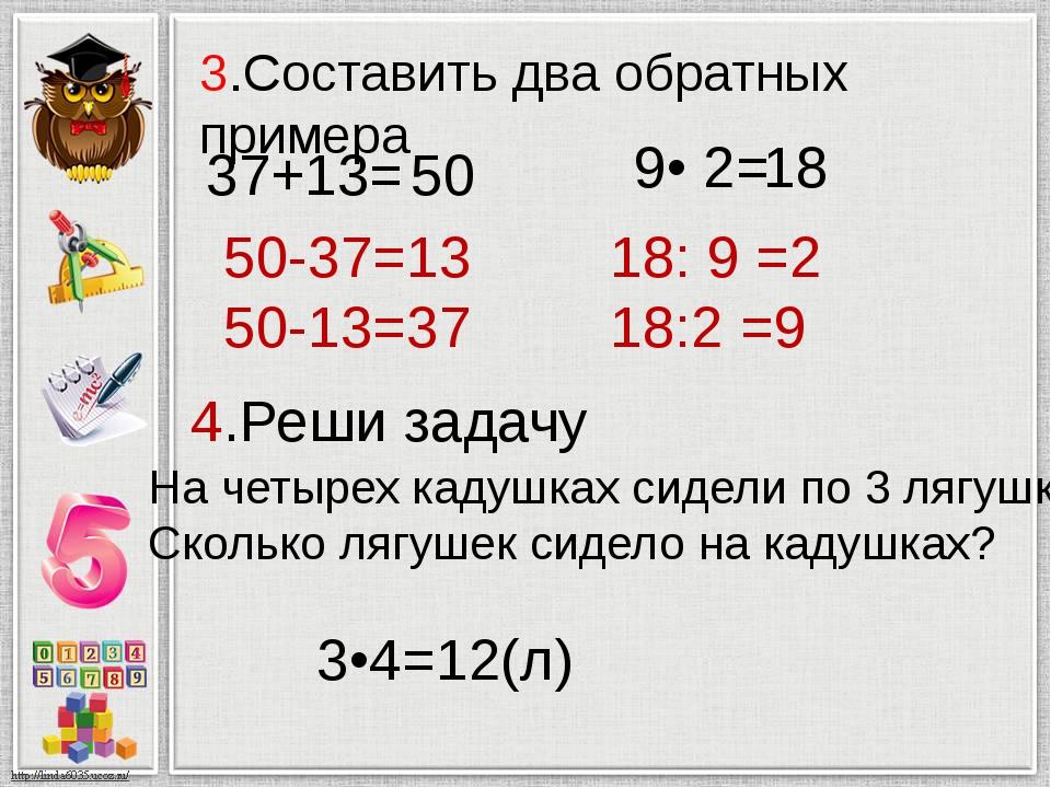 3.Составить два обратных примера 37+13= 50-37=13 50-13=37 9• 2= 18: 9 =2 18:2...