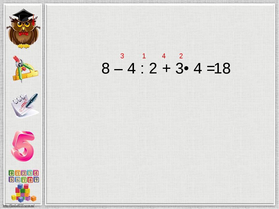 8 – 4 : 2 + 3• 4 = 1 2 3 4 18