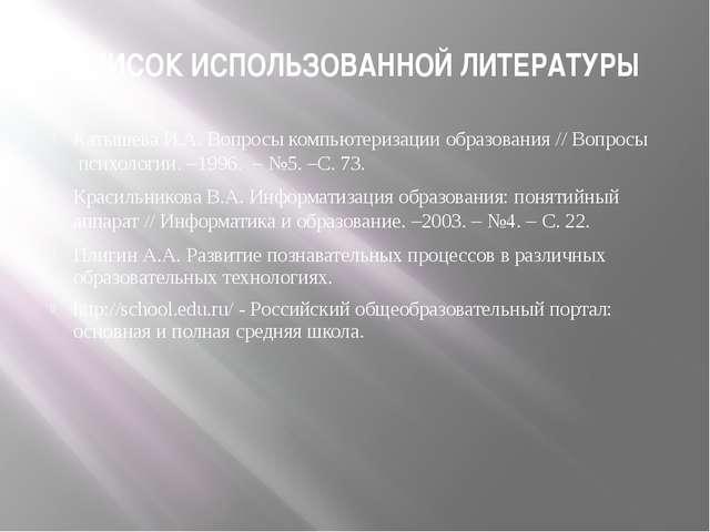 СПИСОК ИСПОЛЬЗОВАННОЙ ЛИТЕРАТУРЫ Катышева И.А. Вопросы компьютеризации образо...
