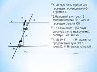 1. Из середины отрезка АВ проведем перпендикуляр ОН к прямой а. 2.На прямой в