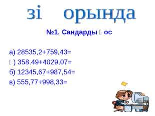 №1. Сандарды қос а) 28535,2+759,43= ә) 358,49+4029,07= б) 12345,67+987,54= в