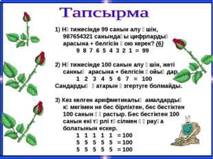 1) Нәтижесінде 99 санын алу үшін, 987654321 санындағы цифрлардың арасына + бе