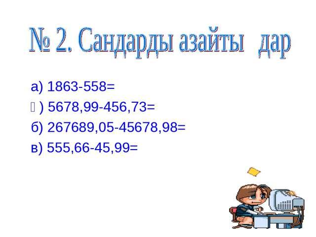 а) 1863-558= ә) 5678,99-456,73= б) 267689,05-45678,98= в) 555,66-45,99=