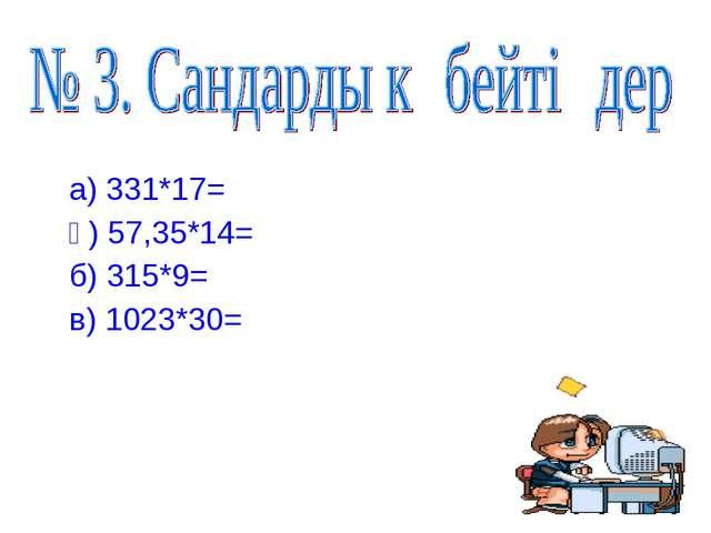 а) 331*17= ә) 57,35*14= б) 315*9= в) 1023*30=
