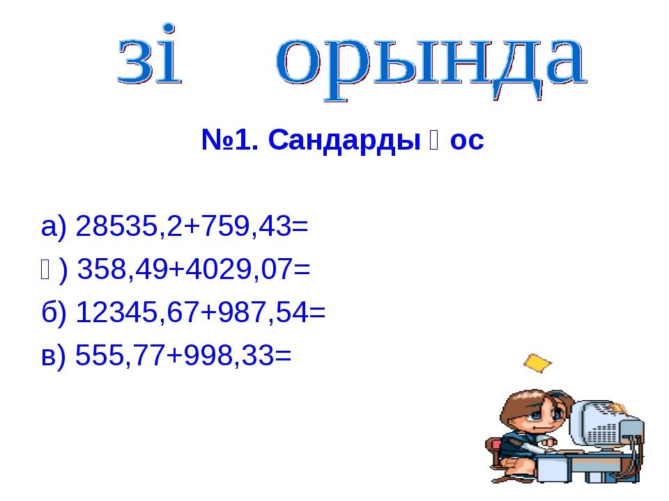 №1. Сандарды қос а) 28535,2+759,43= ә) 358,49+4029,07= б) 12345,67+987,54= в...