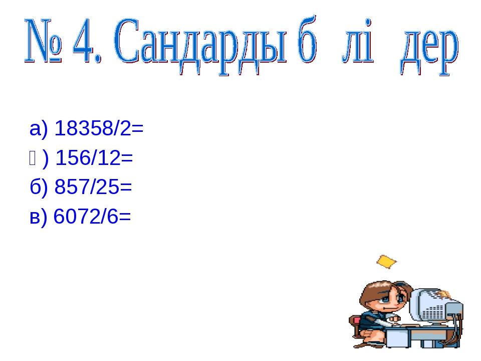 а) 18358/2= ә) 156/12= б) 857/25= в) 6072/6=