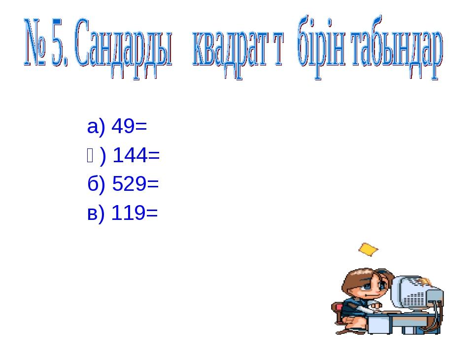 а) 49= ә) 144= б) 529= в) 119=