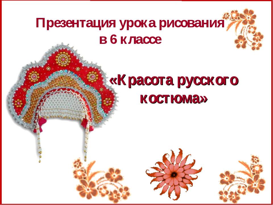 Презентация урока рисования в 6 классе «Красота русского костюма»