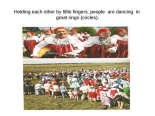 Holding each other by little fingers, people are dancing in great rings (circ
