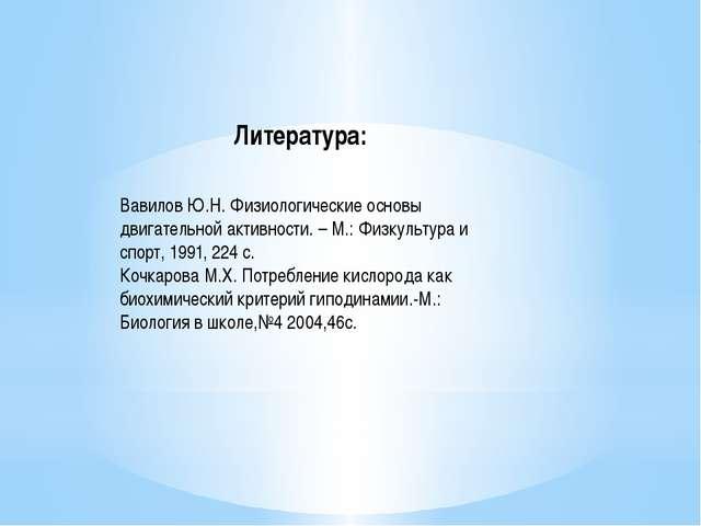 Литература: Вавилов Ю.Н. Физиологические основы двигательной активности. – М....