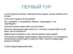ПЕРВЫЙ ТУР 1) Шла старушка в Москву, и навстречу ей три старика. Сколько чело