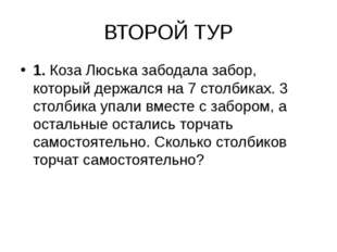 ВТОРОЙ ТУР 1. Коза Люська забодала забор, который держался на 7 столбиках. 3