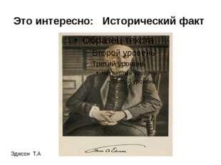 Это интересно: Исторический факт Эдисон Т.А