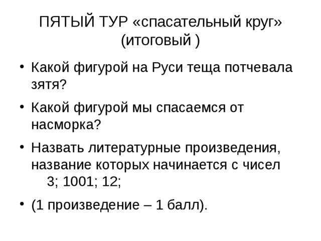 ПЯТЫЙ ТУР «спасательный круг» (итоговый ) Какой фигурой на Руси теща потчевал...