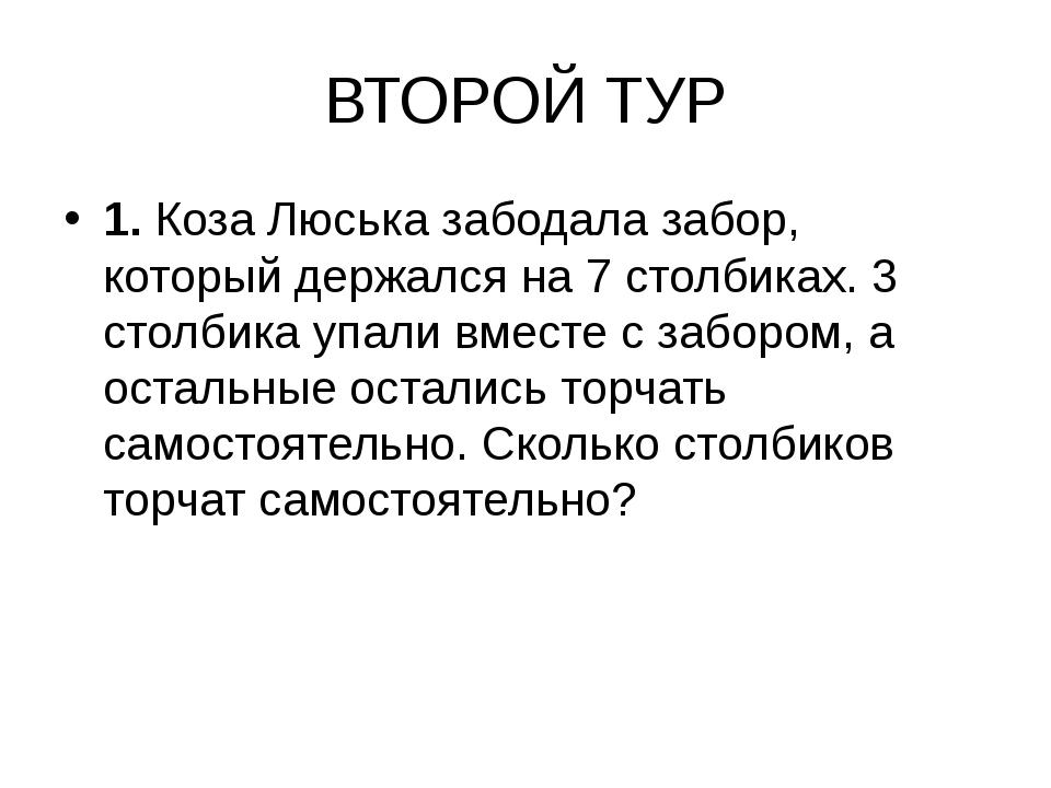 ВТОРОЙ ТУР 1. Коза Люська забодала забор, который держался на 7 столбиках. 3...