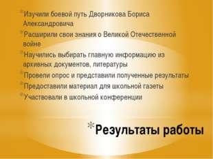 Результаты работы Изучили боевой путь Дворникова Бориса Александровича Расшир