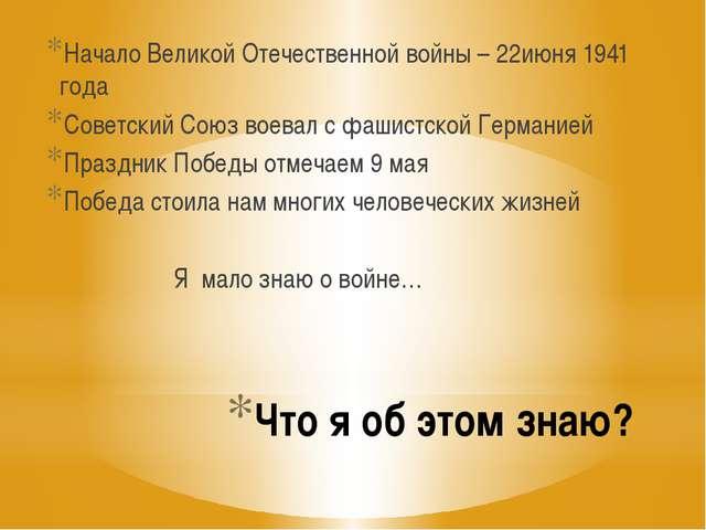 Что я об этом знаю? Начало Великой Отечественной войны – 22июня 1941 года Сов...