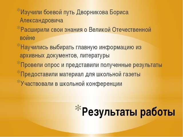 Результаты работы Изучили боевой путь Дворникова Бориса Александровича Расшир...
