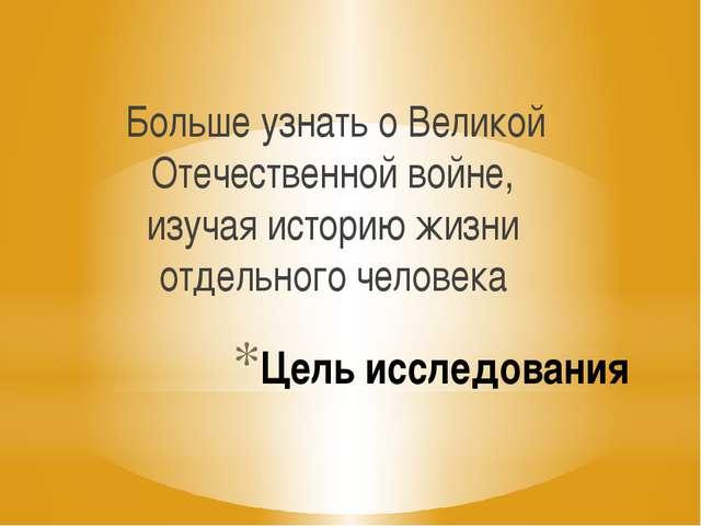 Цель исследования Больше узнать о Великой Отечественной войне, изучая историю...