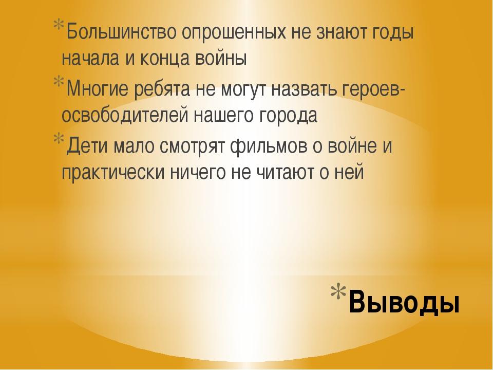 Выводы Большинство опрошенных не знают годы начала и конца войны Многие ребят...